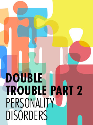 Double Trouble, Part 2 - Personality Disorders